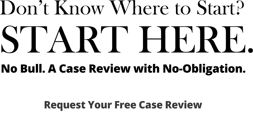 Don't know where to start? Start here. No bull. A case review with no obligation. Request your free case review.